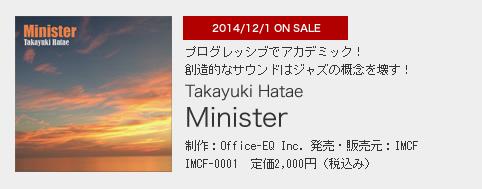 2014/12/1 ON SALE プログレッシブでアカデミック! 創造的なサウンドはジャズの概念を壊す! Takayuki Hatae「Minister」 制作:Office-EQ Inc. 発売・販売元:IMCF IMCF-0001 定価2,000円(税込み)